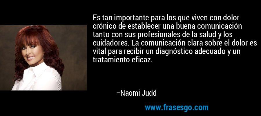 Es tan importante para los que viven con dolor crónico de establecer una buena comunicación tanto con sus profesionales de la salud y los cuidadores. La comunicación clara sobre el dolor es vital para recibir un diagnóstico adecuado y un tratamiento eficaz. – Naomi Judd