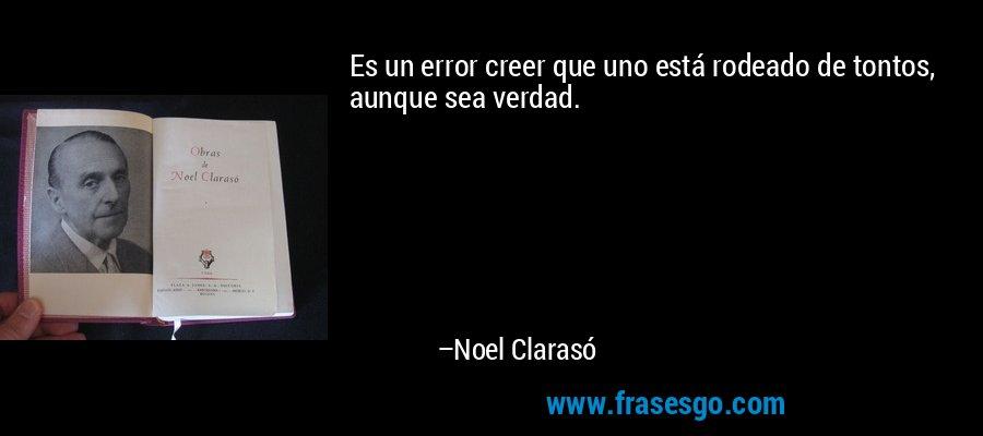 Es un error creer que uno está rodeado de tontos, aunque sea verdad. – Noel Clarasó