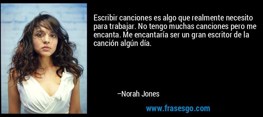Escribir canciones es algo que realmente necesito para trabajar. No tengo muchas canciones pero me encanta. Me encantaría ser un gran escritor de la canción algún día. – Norah Jones