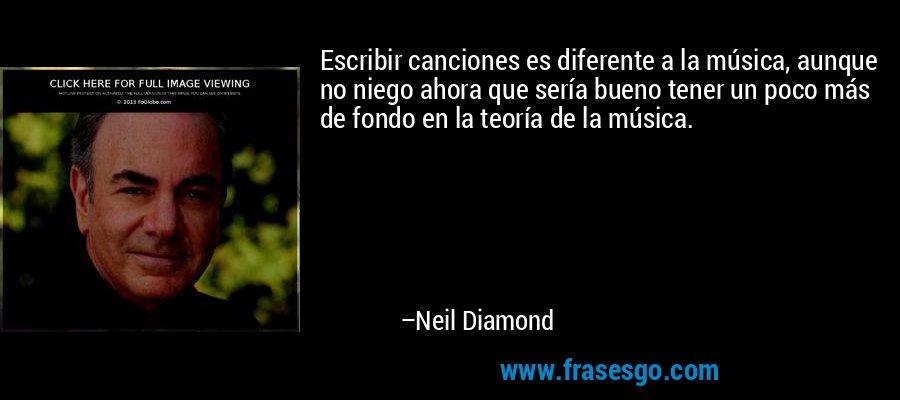 Escribir canciones es diferente a la música, aunque no niego ahora que sería bueno tener un poco más de fondo en la teoría de la música. – Neil Diamond