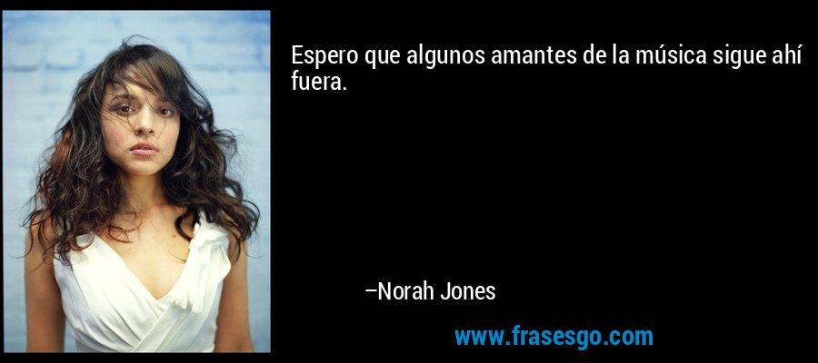 Espero que algunos amantes de la música sigue ahí fuera. – Norah Jones