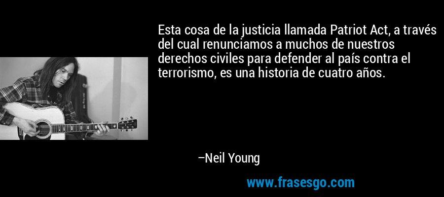 Esta cosa de la justicia llamada Patriot Act, a través del cual renunciamos a muchos de nuestros derechos civiles para defender al país contra el terrorismo, es una historia de cuatro años. – Neil Young