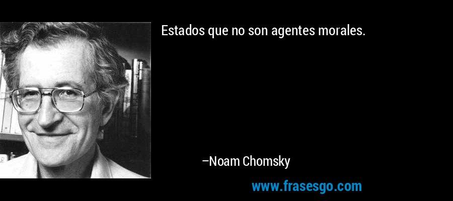 Estados que no son agentes morales. – Noam Chomsky