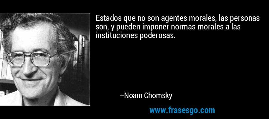 Estados que no son agentes morales, las personas son, y pueden imponer normas morales a las instituciones poderosas. – Noam Chomsky