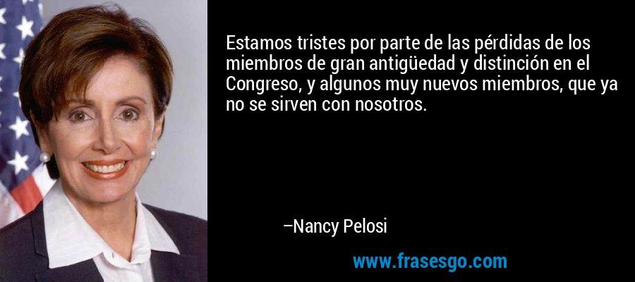 Estamos tristes por parte de las pérdidas de los miembros de gran antigüedad y distinción en el Congreso, y algunos muy nuevos miembros, que ya no se sirven con nosotros. – Nancy Pelosi