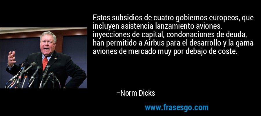 Estos subsidios de cuatro gobiernos europeos, que incluyen asistencia lanzamiento aviones, inyecciones de capital, condonaciones de deuda, han permitido a Airbus para el desarrollo y la gama aviones de mercado muy por debajo de coste. – Norm Dicks
