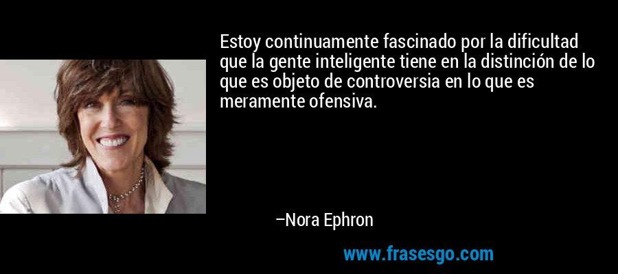 Estoy continuamente fascinado por la dificultad que la gente inteligente tiene en la distinción de lo que es objeto de controversia en lo que es meramente ofensiva. – Nora Ephron