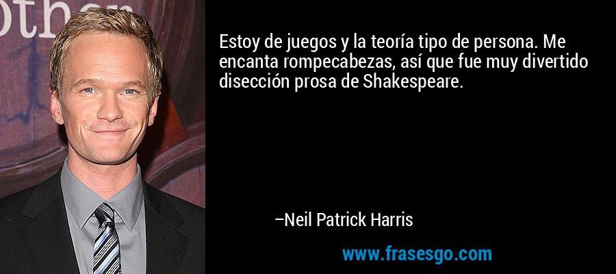 Estoy de juegos y la teoría tipo de persona. Me encanta rompecabezas, así que fue muy divertido disección prosa de Shakespeare. – Neil Patrick Harris