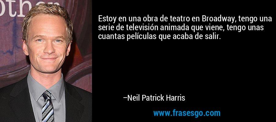 Estoy en una obra de teatro en Broadway, tengo una serie de televisión animada que viene, tengo unas cuantas películas que acaba de salir. – Neil Patrick Harris