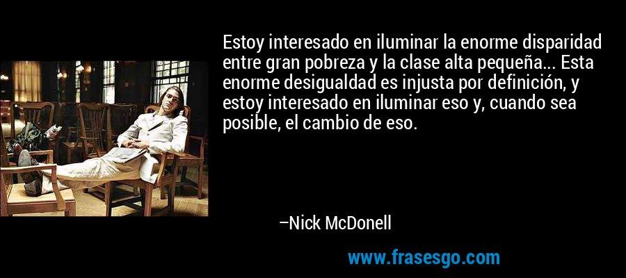 Estoy interesado en iluminar la enorme disparidad entre gran pobreza y la clase alta pequeña... Esta enorme desigualdad es injusta por definición, y estoy interesado en iluminar eso y, cuando sea posible, el cambio de eso. – Nick McDonell