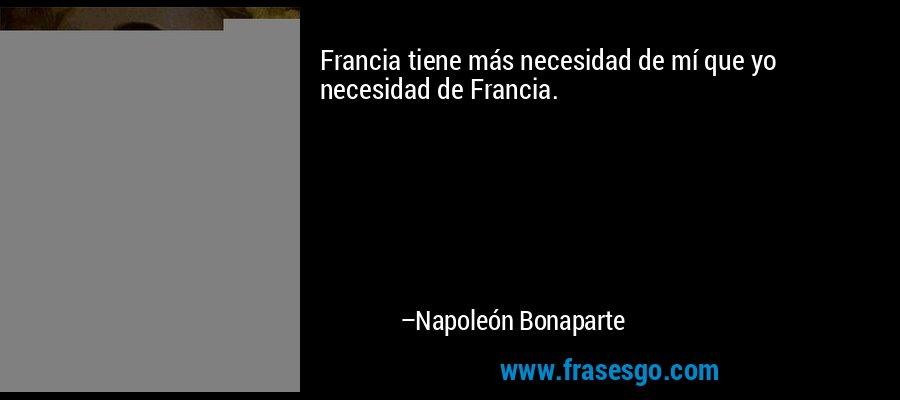 Francia tiene más necesidad de mí que yo necesidad de Francia. – Napoleón Bonaparte