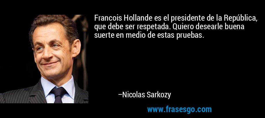 Francois Hollande es el presidente de la República, que debe ser respetada. Quiero desearle buena suerte en medio de estas pruebas. – Nicolas Sarkozy