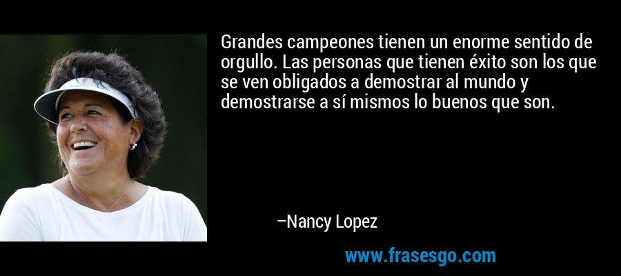Grandes campeones tienen un enorme sentido de orgullo. Las personas que tienen éxito son los que se ven obligados a demostrar al mundo y demostrarse a sí mismos lo buenos que son. – Nancy Lopez