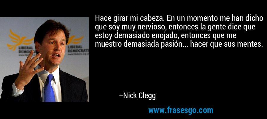Hace girar mi cabeza. En un momento me han dicho que soy muy nervioso, entonces la gente dice que estoy demasiado enojado, entonces que me muestro demasiada pasión... hacer que sus mentes. – Nick Clegg