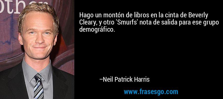 Hago un montón de libros en la cinta de Beverly Cleary, y otro 'Smurfs' nota de salida para ese grupo demográfico. – Neil Patrick Harris