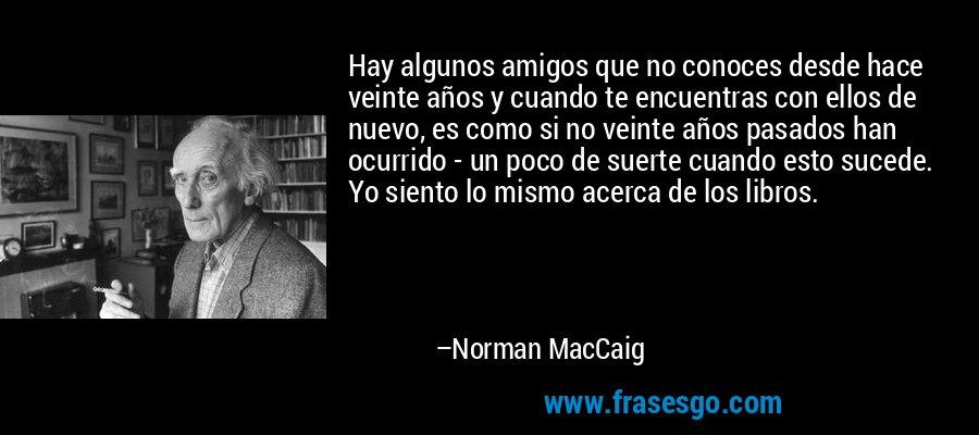 Hay algunos amigos que no conoces desde hace veinte años y cuando te encuentras con ellos de nuevo, es como si no veinte años pasados han ocurrido - un poco de suerte cuando esto sucede. Yo siento lo mismo acerca de los libros. – Norman MacCaig