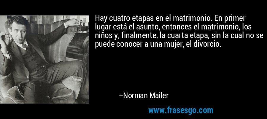 Hay cuatro etapas en el matrimonio. En primer lugar está el asunto, entonces el matrimonio, los niños y, finalmente, la cuarta etapa, sin la cual no se puede conocer a una mujer, el divorcio. – Norman Mailer