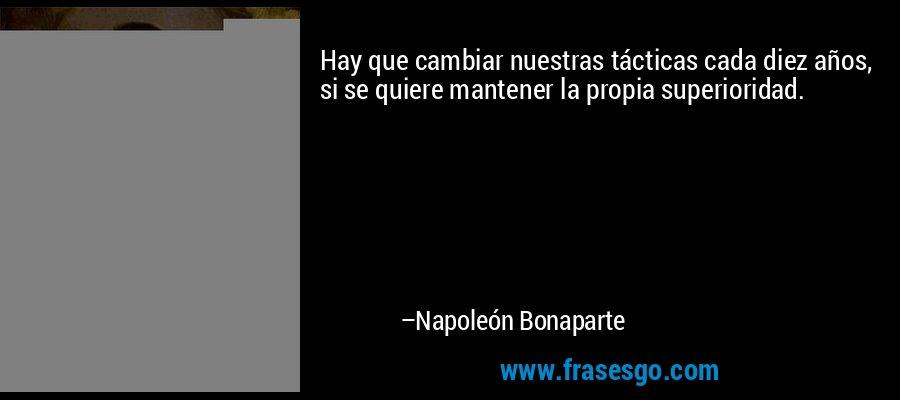 Hay que cambiar nuestras tácticas cada diez años, si se quiere mantener la propia superioridad. – Napoleón Bonaparte
