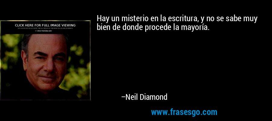 Hay un misterio en la escritura, y no se sabe muy bien de donde procede la mayoría. – Neil Diamond