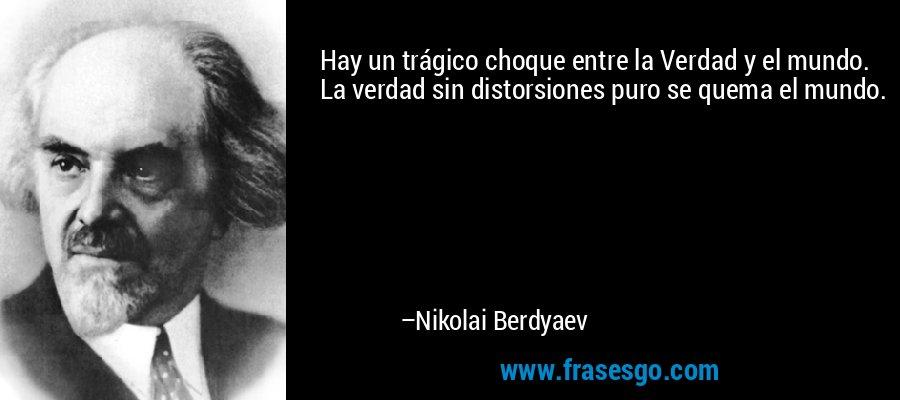 Hay un trágico choque entre la Verdad y el mundo. La verdad sin distorsiones puro se quema el mundo. – Nikolai Berdyaev
