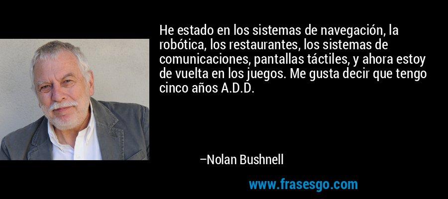 He estado en los sistemas de navegación, la robótica, los restaurantes, los sistemas de comunicaciones, pantallas táctiles, y ahora estoy de vuelta en los juegos. Me gusta decir que tengo cinco años A.D.D. – Nolan Bushnell