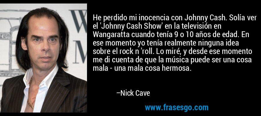 He perdido mi inocencia con Johnny Cash. Solía ver el 'Johnny Cash Show' en la televisión en Wangaratta cuando tenía 9 o 10 años de edad. En ese momento yo tenía realmente ninguna idea sobre el rock n 'roll. Lo miré, y desde ese momento me di cuenta de que la música puede ser una cosa mala - una mala cosa hermosa. – Nick Cave