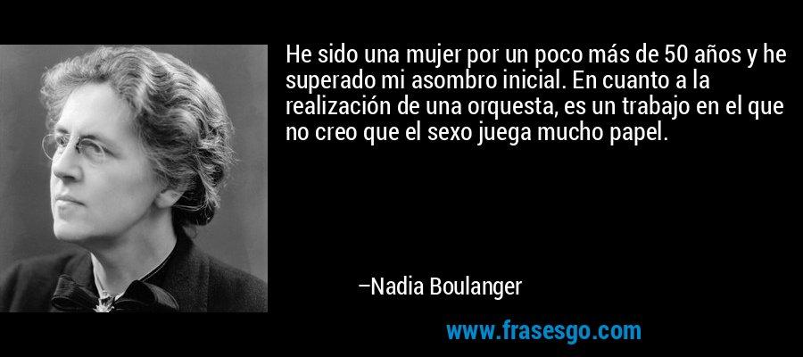 He sido una mujer por un poco más de 50 años y he superado mi asombro inicial. En cuanto a la realización de una orquesta, es un trabajo en el que no creo que el sexo juega mucho papel. – Nadia Boulanger