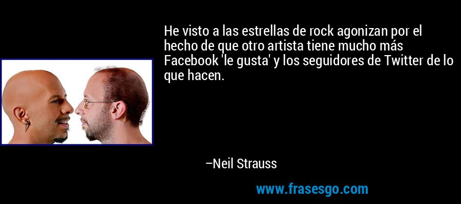 He visto a las estrellas de rock agonizan por el hecho de que otro artista tiene mucho más Facebook 'le gusta' y los seguidores de Twitter de lo que hacen. – Neil Strauss