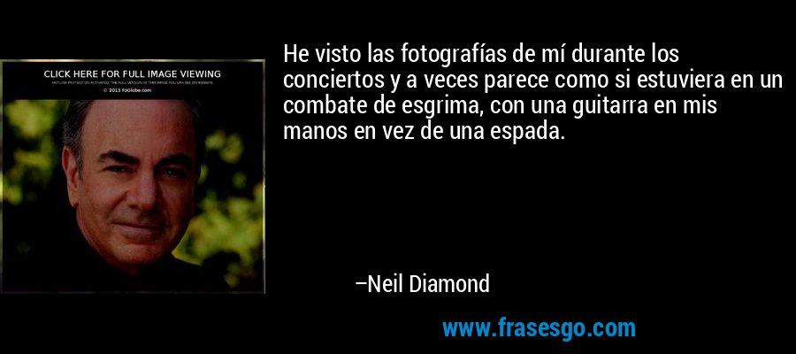 He visto las fotografías de mí durante los conciertos y a veces parece como si estuviera en un combate de esgrima, con una guitarra en mis manos en vez de una espada. – Neil Diamond