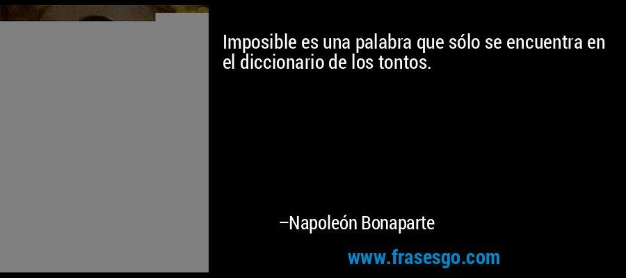 Imposible es una palabra que sólo se encuentra en el diccionario de los tontos. – Napoleón Bonaparte