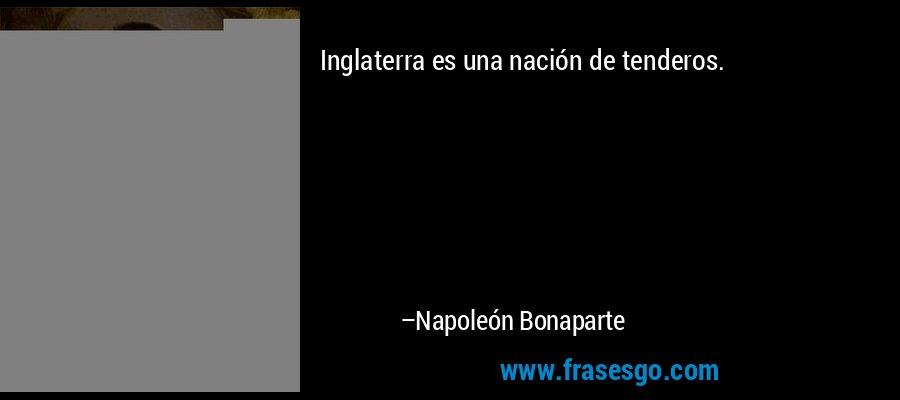 Inglaterra es una nación de tenderos. – Napoleón Bonaparte