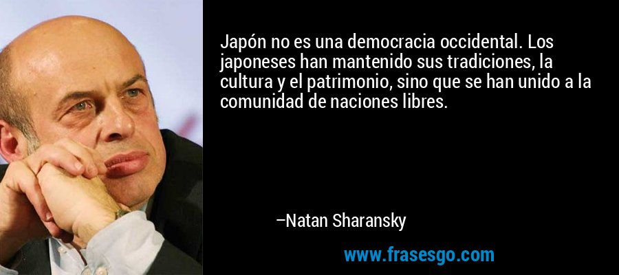 Japón no es una democracia occidental. Los japoneses han mantenido sus tradiciones, la cultura y el patrimonio, sino que se han unido a la comunidad de naciones libres. – Natan Sharansky
