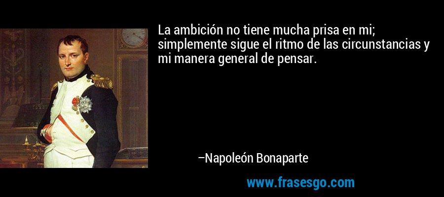 La ambición no tiene mucha prisa en mi; simplemente sigue el ritmo de las circunstancias y mi manera general de pensar. – Napoleón Bonaparte
