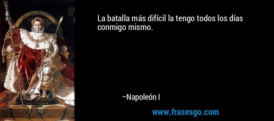 La batalla más difícil la tengo todos los días conmigo mismo. – Napoleón I