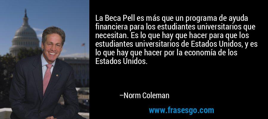 La Beca Pell es más que un programa de ayuda financiera para los estudiantes universitarios que necesitan. Es lo que hay que hacer para que los estudiantes universitarios de Estados Unidos, y es lo que hay que hacer por la economía de los Estados Unidos. – Norm Coleman