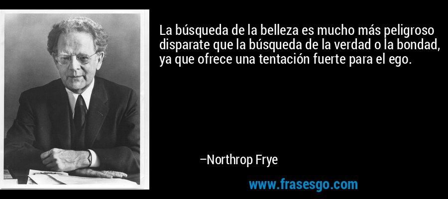 La búsqueda de la belleza es mucho más peligroso disparate que la búsqueda de la verdad o la bondad, ya que ofrece una tentación fuerte para el ego. – Northrop Frye