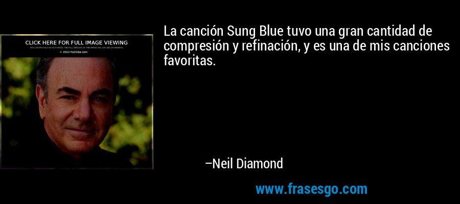 La canción Sung Blue tuvo una gran cantidad de compresión y refinación, y es una de mis canciones favoritas. – Neil Diamond