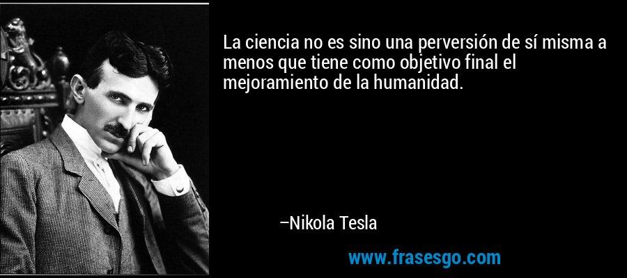 La ciencia no es sino una perversión de sí misma a menos que tiene como objetivo final el mejoramiento de la humanidad. – Nikola Tesla