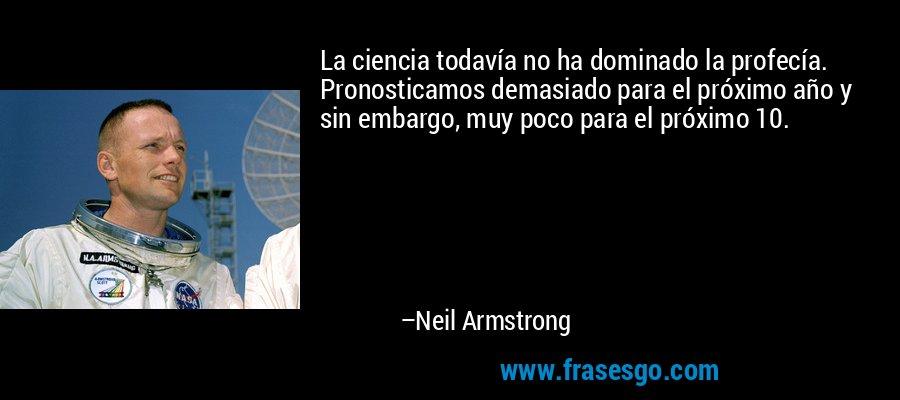 La ciencia todavía no ha dominado la profecía. Pronosticamos demasiado para el próximo año y sin embargo, muy poco para el próximo 10. – Neil Armstrong