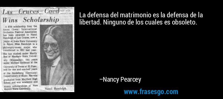 La defensa del matrimonio es la defensa de la libertad. Ninguno de los cuales es obsoleto. – Nancy Pearcey
