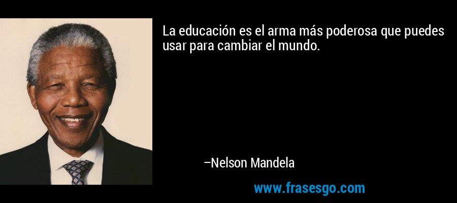 La educación es el arma más poderosa que puedes usar para cambiar el mundo. – Nelson Mandela