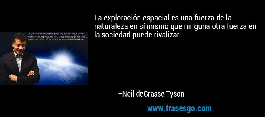 La exploración espacial es una fuerza de la naturaleza en sí mismo que ninguna otra fuerza en la sociedad puede rivalizar. – Neil deGrasse Tyson
