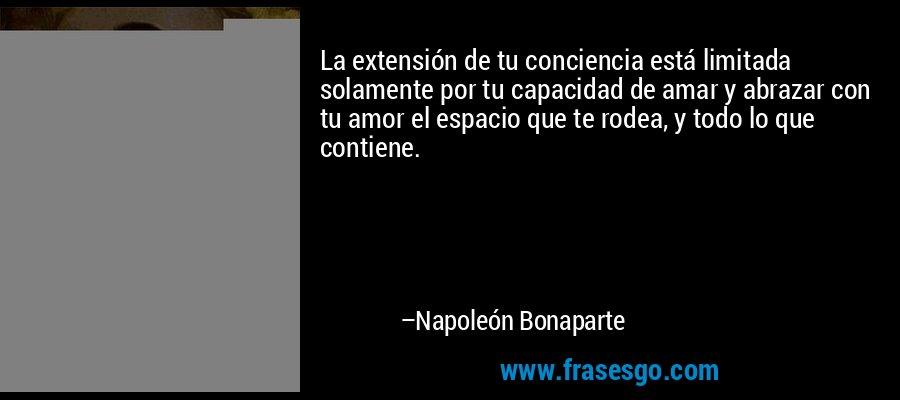 La extensión de tu conciencia está limitada solamente por tu capacidad de amar y abrazar con tu amor el espacio que te rodea, y todo lo que contiene. – Napoleón Bonaparte