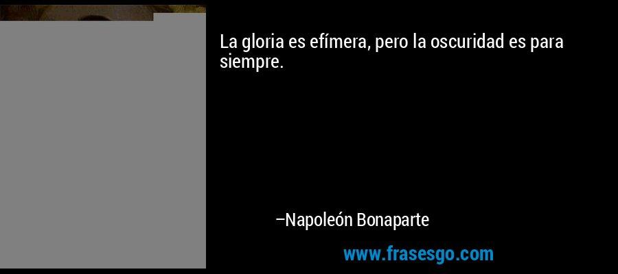 La gloria es efímera, pero la oscuridad es para siempre. – Napoleón Bonaparte