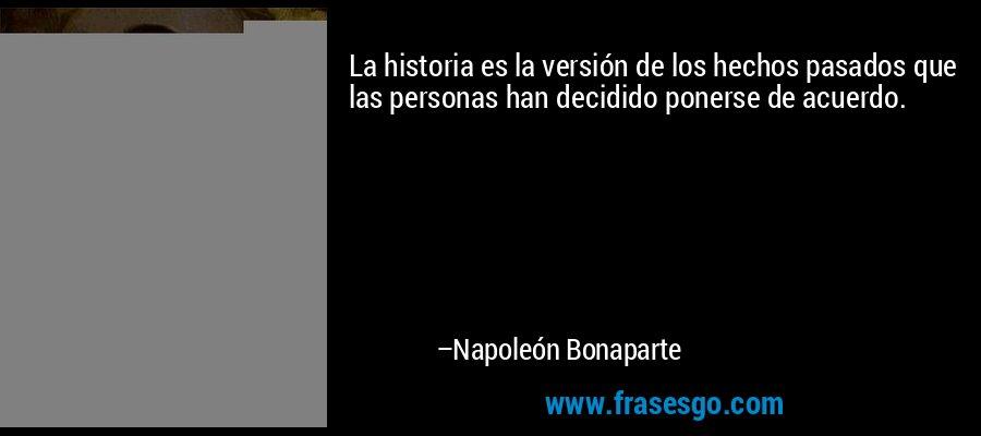 La historia es la versión de los hechos pasados que las personas han decidido ponerse de acuerdo. – Napoleón Bonaparte