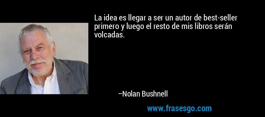 La idea es llegar a ser un autor de best-seller primero y luego el resto de mis libros serán volcadas. – Nolan Bushnell