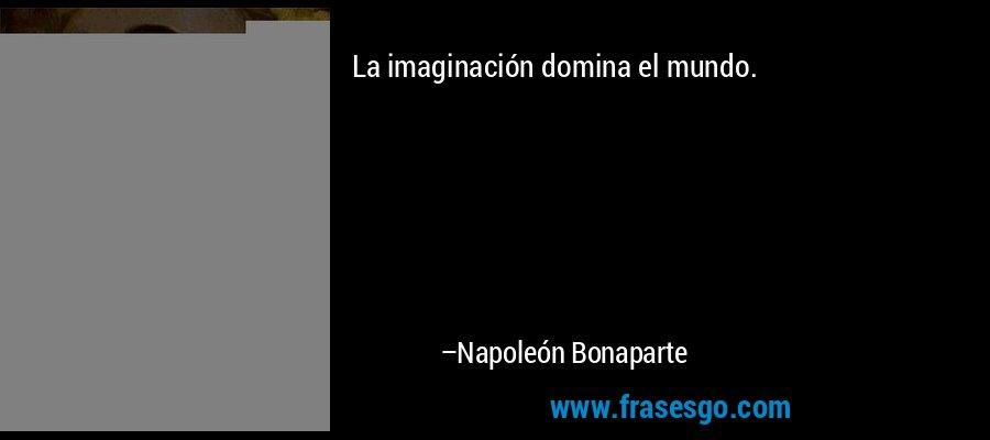 La imaginación domina el mundo. – Napoleón Bonaparte