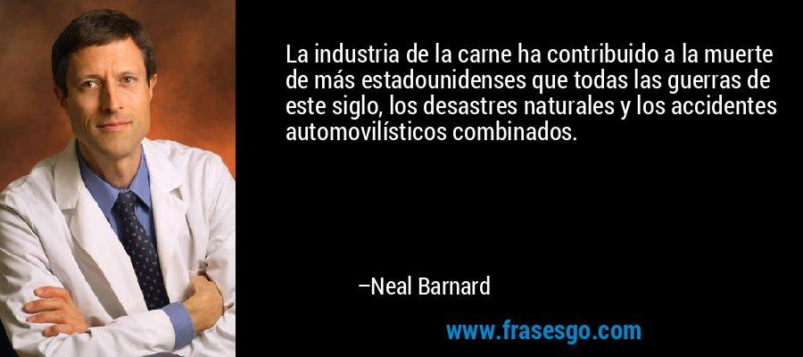 La industria de la carne ha contribuido a la muerte de más estadounidenses que todas las guerras de este siglo, los desastres naturales y los accidentes automovilísticos combinados. – Neal Barnard