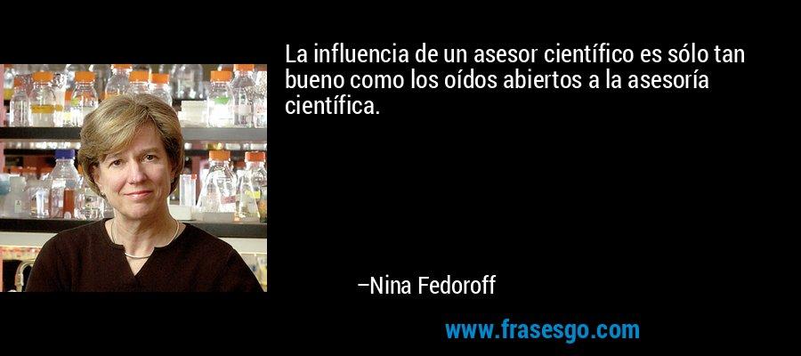 La influencia de un asesor científico es sólo tan bueno como los oídos abiertos a la asesoría científica. – Nina Fedoroff