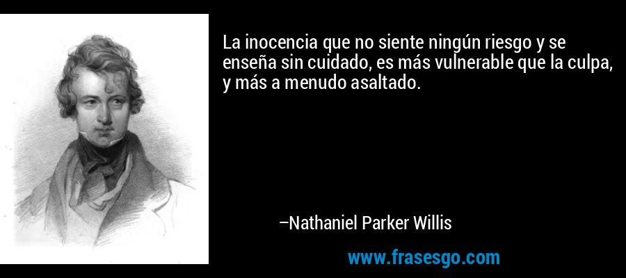 La inocencia que no siente ningún riesgo y se enseña sin cuidado, es más vulnerable que la culpa, y más a menudo asaltado. – Nathaniel Parker Willis